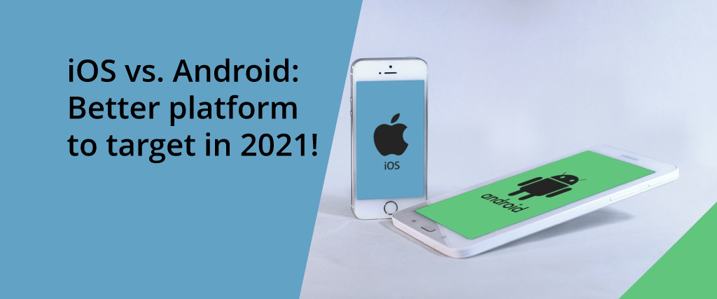 ios vs android a better platform to target in 2021