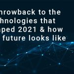 A throwback to the technologies that shaped 2021 & how the future looks like