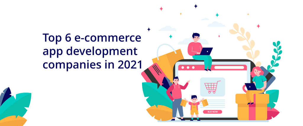 Top 6 ecommerce app development companies in 2021