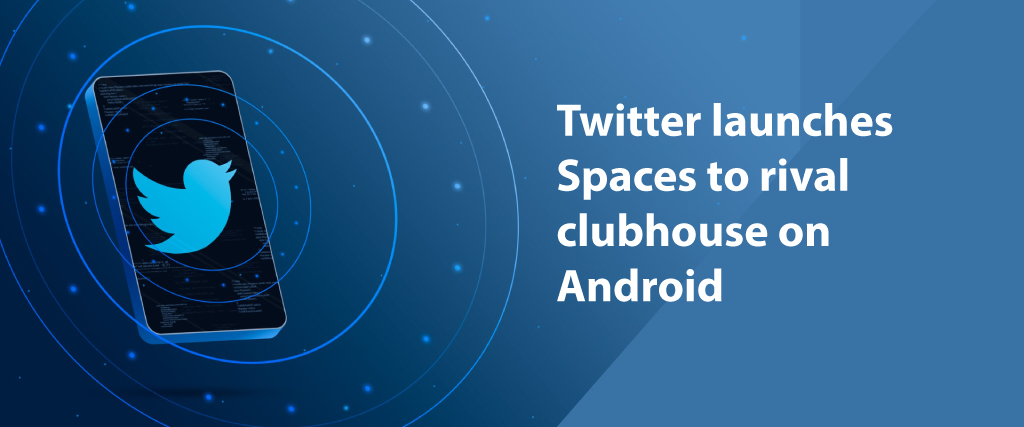 Twitter launches Spaces to rival clubhouse on Android