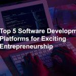 Top 5 Software Development Platforms for Exciting Entrepreneurship